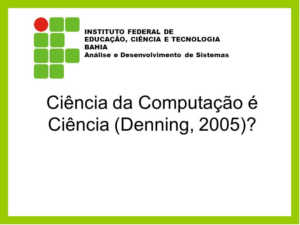 Ciência da Computação é Ciência (Denning, 2005)? INSTITUTO FEDERAL DE EDUCAÇÃO, CIÊNCIA E TECNOLOGIA BAHIA Análise e Desenvolvimento de Sistemas