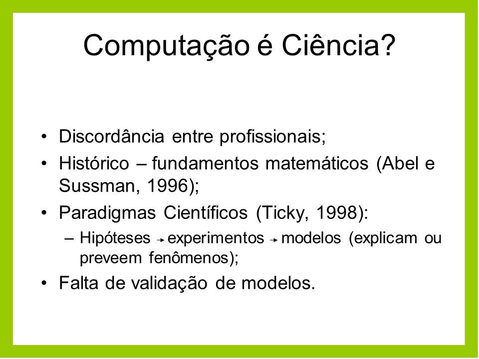 Computação é Ciência? Discordância entre profissionais; Histórico – fundamentos matemáticos (Abel e Sussman, 1996); Paradigmas Científicos (Ticky, 199