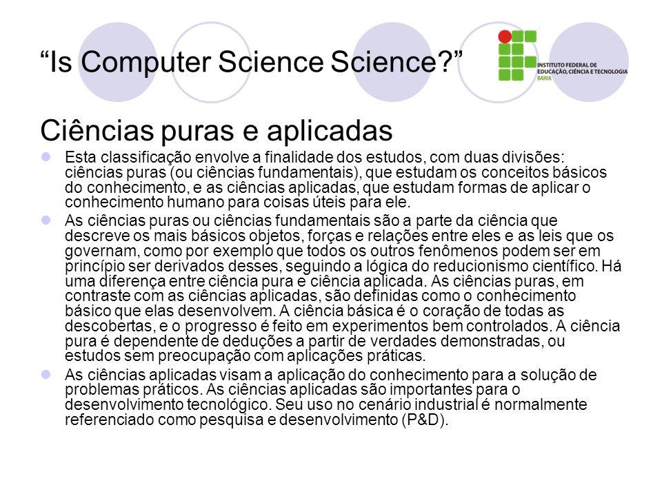Is Computer Science Science? Ciências puras e aplicadas Esta classificação envolve a finalidade dos estudos, com duas divisões: ciências puras (ou ciê