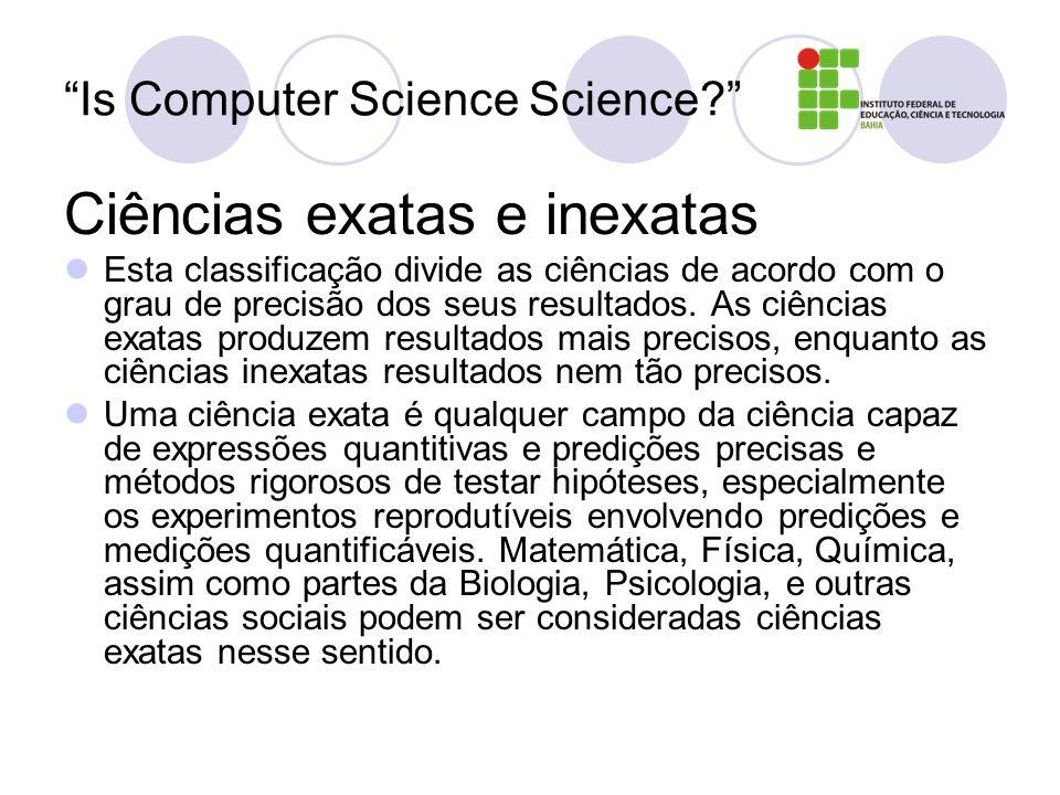 Is Computer Science Science? Ciências exatas e inexatas Esta classificação divide as ciências de acordo com o grau de precisão dos seus resultados. As