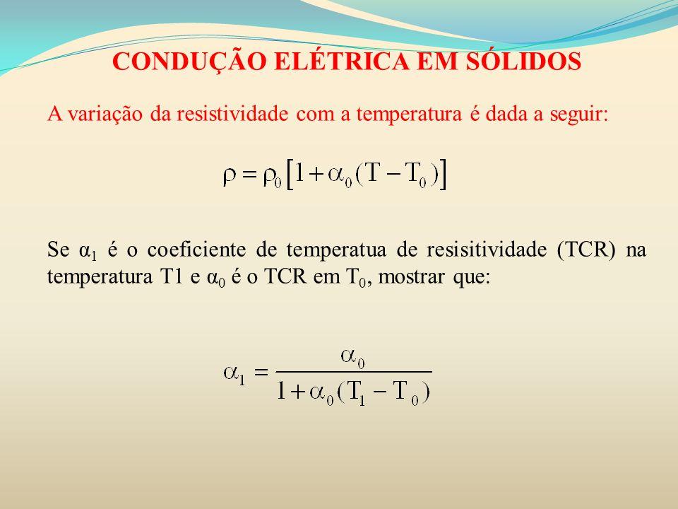 CONDUÇÃO ELÉTRICA EM SÓLIDOS A variação da resistividade com a temperatura é dada a seguir: Se α 1 é o coeficiente de temperatua de resisitividade (TC