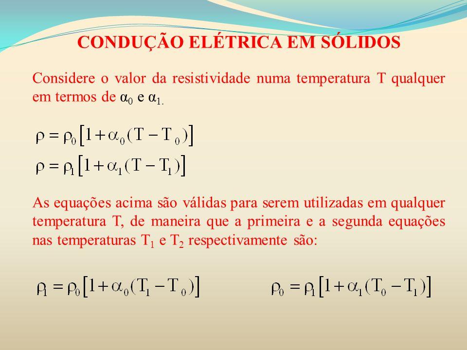 CONDUÇÃO ELÉTRICA EM SÓLIDOS Considere o valor da resistividade numa temperatura T qualquer em termos de α 0 e α 1. As equações acima são válidas para