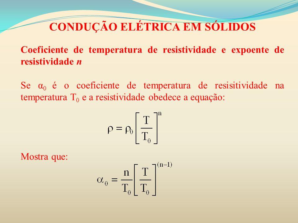 CONDUÇÃO ELÉTRICA EM SÓLIDOS Coeficiente de temperatura de resistividade e expoente de resistividade n Se α 0 é o coeficiente de temperatura de resisi