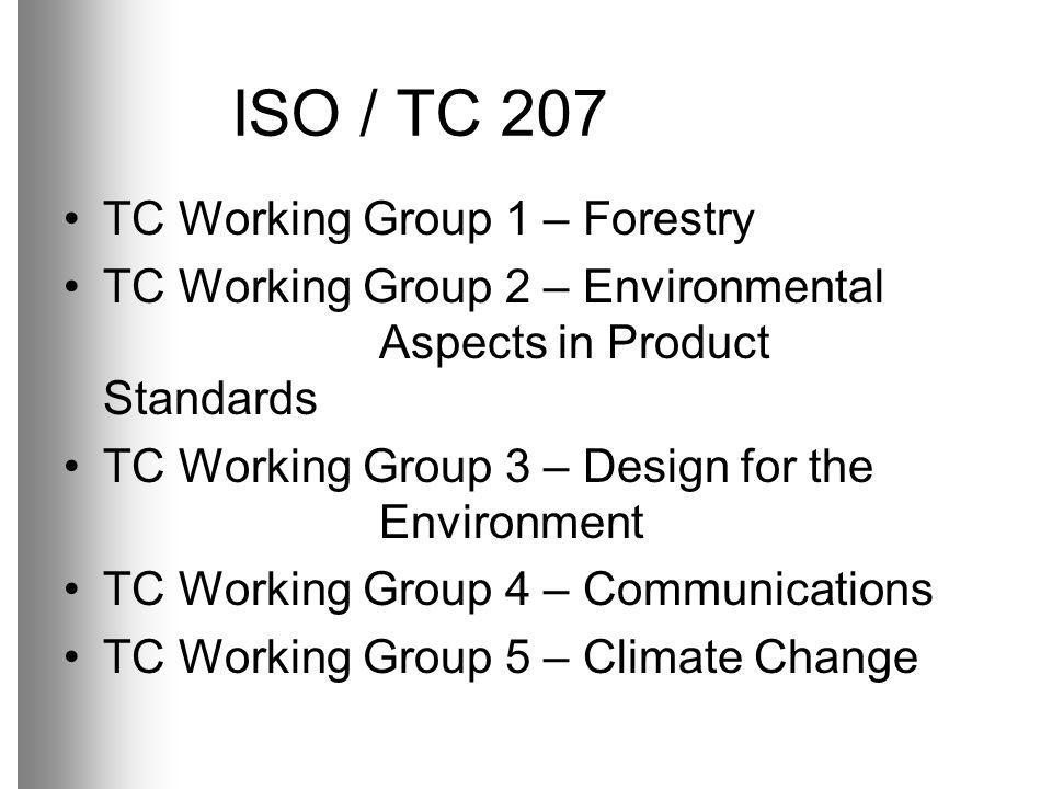 ISO / TC 207 TC Working Group 1 – Forestry TC Working Group 2 – Environmental Aspects in Product Standards TC Working Group 3 – Design for the Environment TC Working Group 4 – Communications TC Working Group 5 – Climate Change