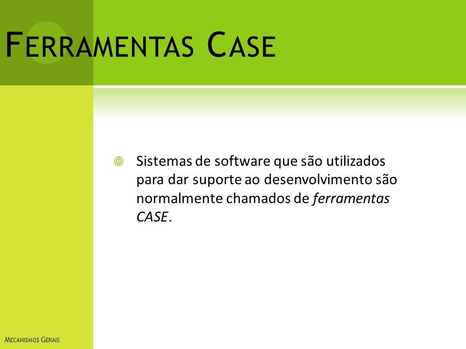 F ERRAMENTAS C ASE Sistemas de software que são utilizados para dar suporte ao desenvolvimento são normalmente chamados de ferramentas CASE. M ECANISM
