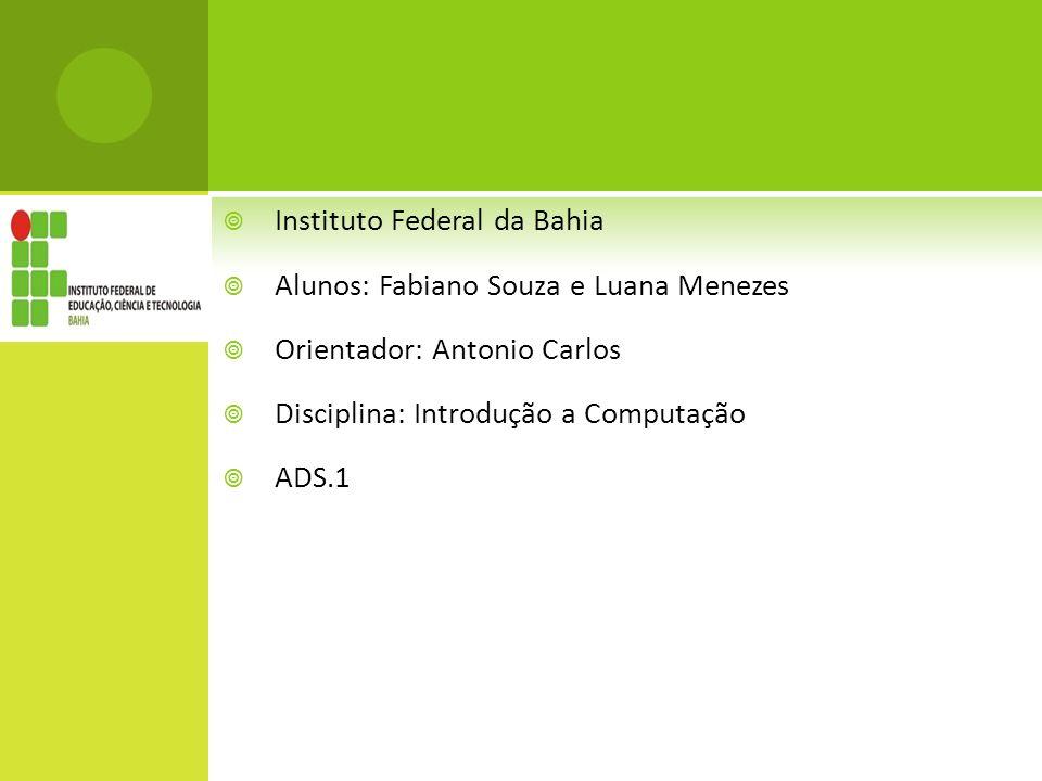 Instituto Federal da Bahia Alunos: Fabiano Souza e Luana Menezes Orientador: Antonio Carlos Disciplina: Introdução a Computação ADS.1