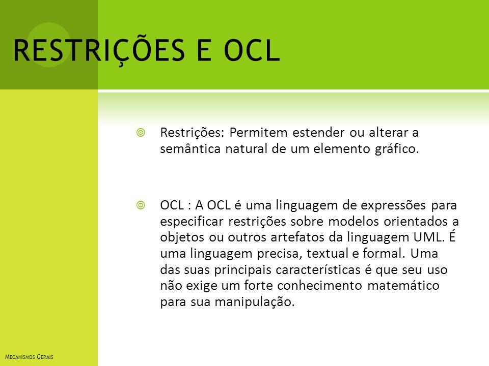 RESTRIÇÕES E OCL Restrições: Permitem estender ou alterar a semântica natural de um elemento gráfico. OCL : A OCL é uma linguagem de expressões para e