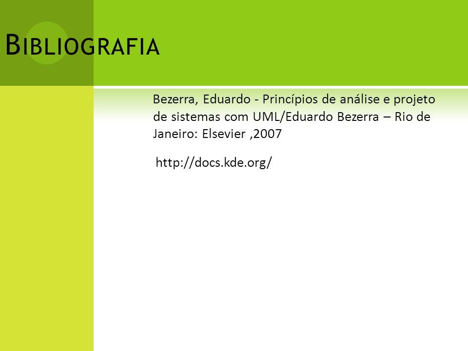 B IBLIOGRAFIA Bezerra, Eduardo - Princípios de análise e projeto de sistemas com UML/Eduardo Bezerra – Rio de Janeiro: Elsevier,2007 http://docs.kde.o