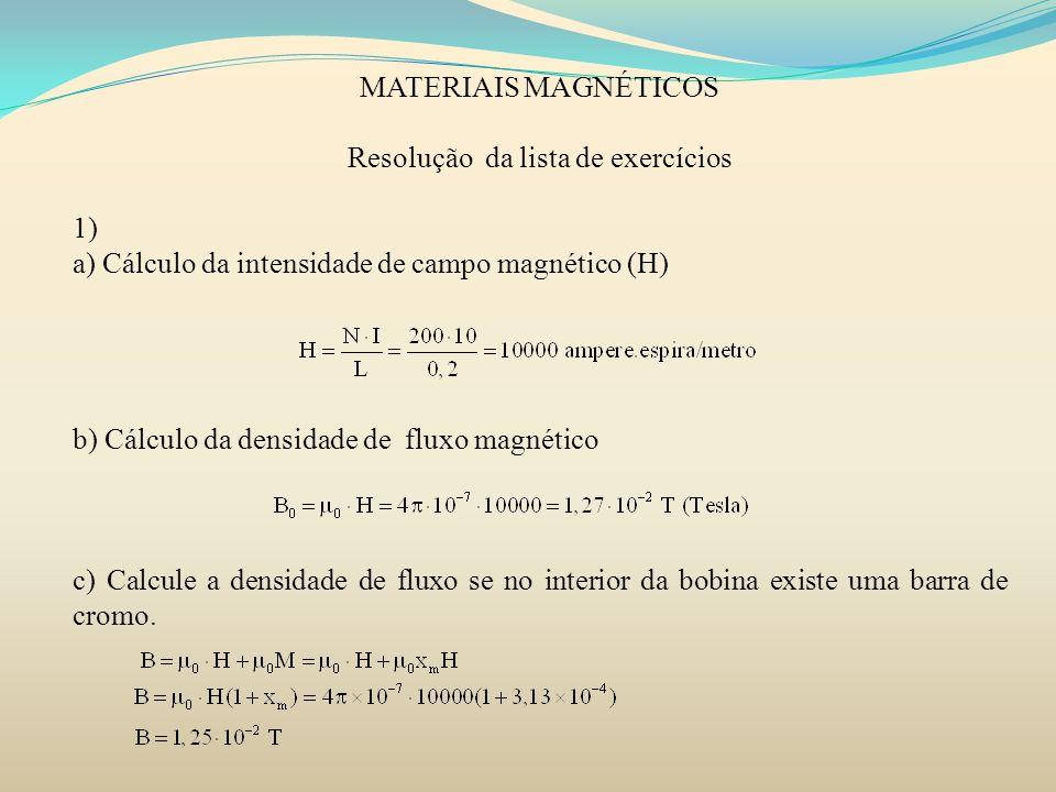 MATERIAIS MAGNÉTICOS Resolução da lista de exercícios 1) a) Cálculo da intensidade de campo magnético (H) b) Cálculo da densidade de fluxo magnético c