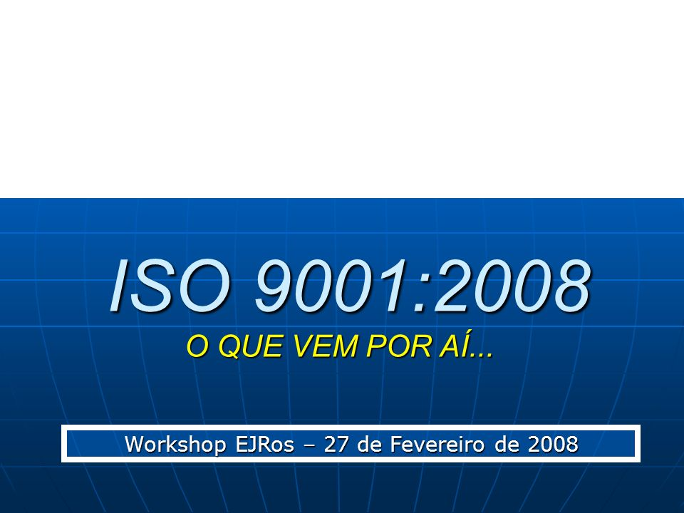 ISO 9001:2008 O QUE VEM POR AÍ... ISO 9001:2008 O QUE VEM POR AÍ... Workshop EJRos – 27 de Fevereiro de 2008