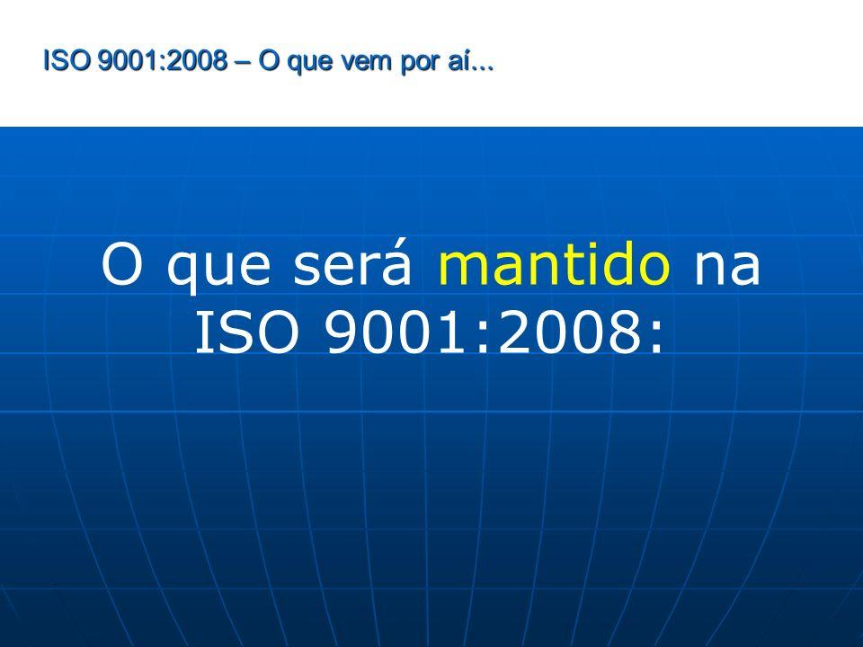 ISO 9001:2008 – O que vem por aí... O que será mantido na ISO 9001:2008: