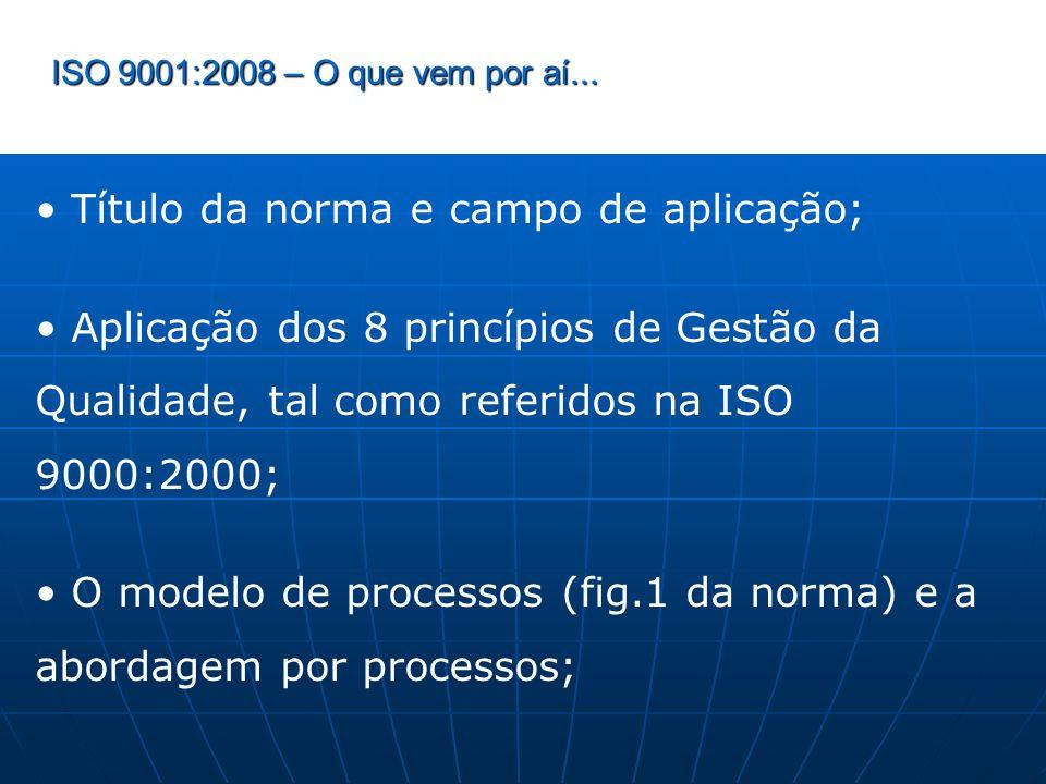ISO 9001:2008 – O que vem por aí... Título da norma e campo de aplicação; Aplicação dos 8 princípios de Gestão da Qualidade, tal como referidos na ISO