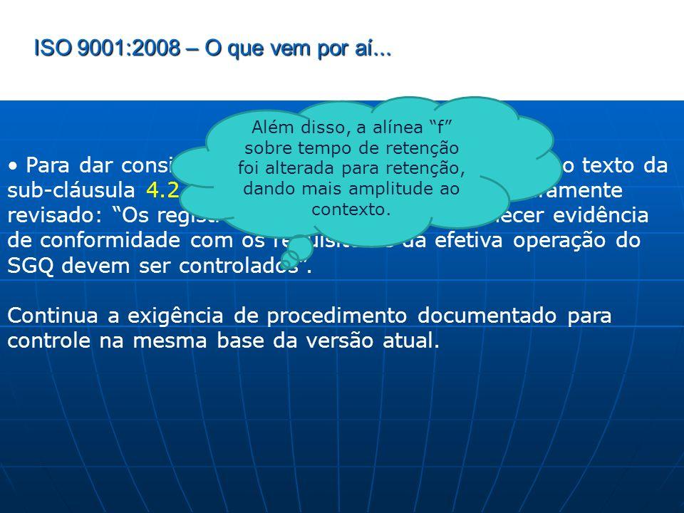 ISO 9001:2008 – O que vem por aí... Para dar consistência às revisões do item anterior, o texto da sub-cláusula 4.2.4 (Controle de Registros) foi inte