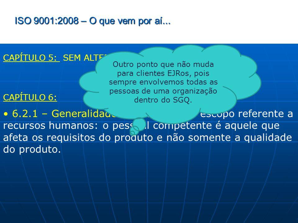 ISO 9001:2008 – O que vem por aí... CAPÍTULO 5: SEM ALTERAÇÕES CAPÍTULO 6: 6.2.1 – Generalidades: foi alterado o escopo referente a recursos humanos: