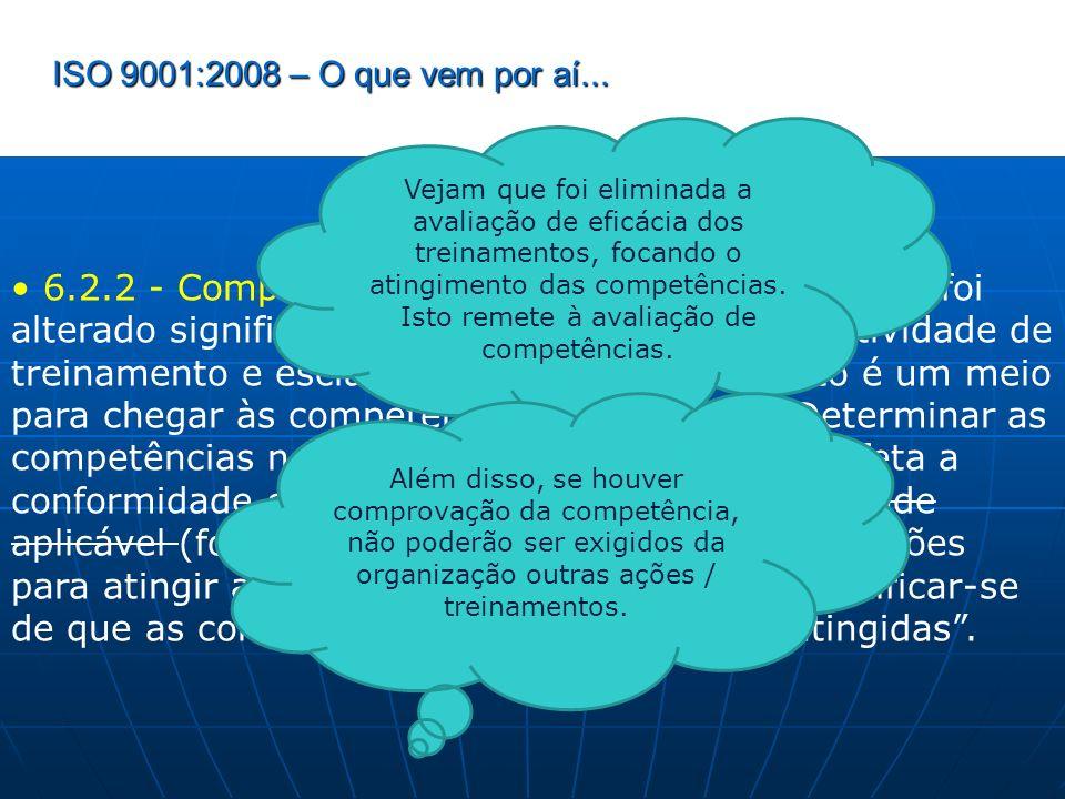 ISO 9001:2008 – O que vem por aí... 6.2.2 - Competência, Treinamento e Consciência: foi alterado significativamente, tirando o foco da atividade de tr