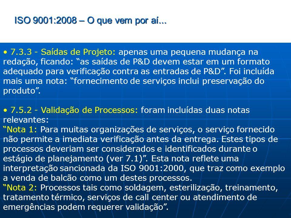 ISO 9001:2008 – O que vem por aí... 7.3.3 - Saídas de Projeto: apenas uma pequena mudança na redação, ficando: as saídas de P&D devem estar em um form