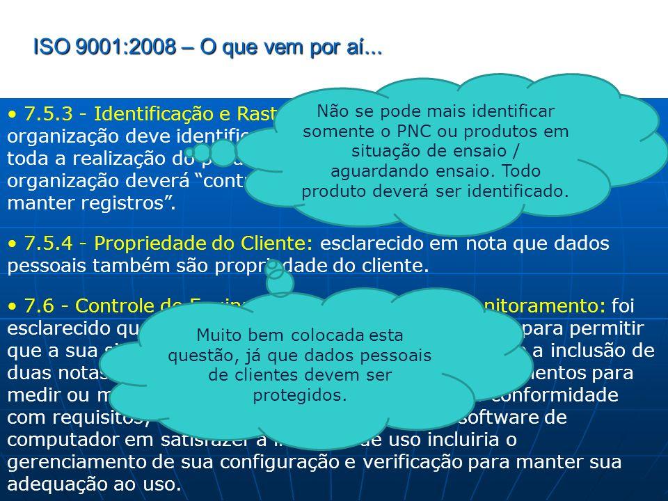 ISO 9001:2008 – O que vem por aí... 7.5.3 - Identificação e Rastreabilidade: foi esclarecido que a organização deve identificar a situação de inspeção