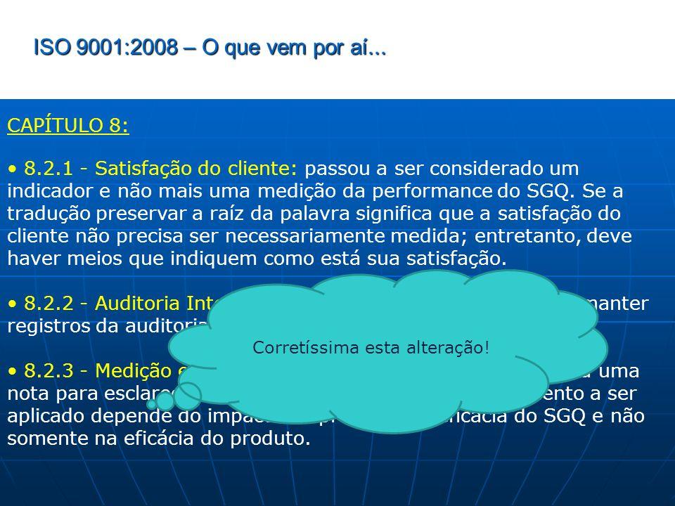 ISO 9001:2008 – O que vem por aí... CAPÍTULO 8: 8.2.1 - Satisfação do cliente: passou a ser considerado um indicador e não mais uma medição da perform