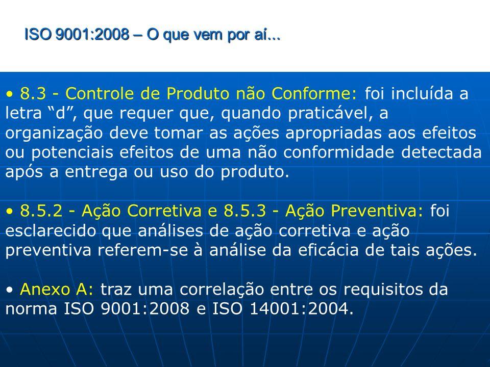 ISO 9001:2008 – O que vem por aí... 8.3 - Controle de Produto não Conforme: foi incluída a letra d, que requer que, quando praticável, a organização d