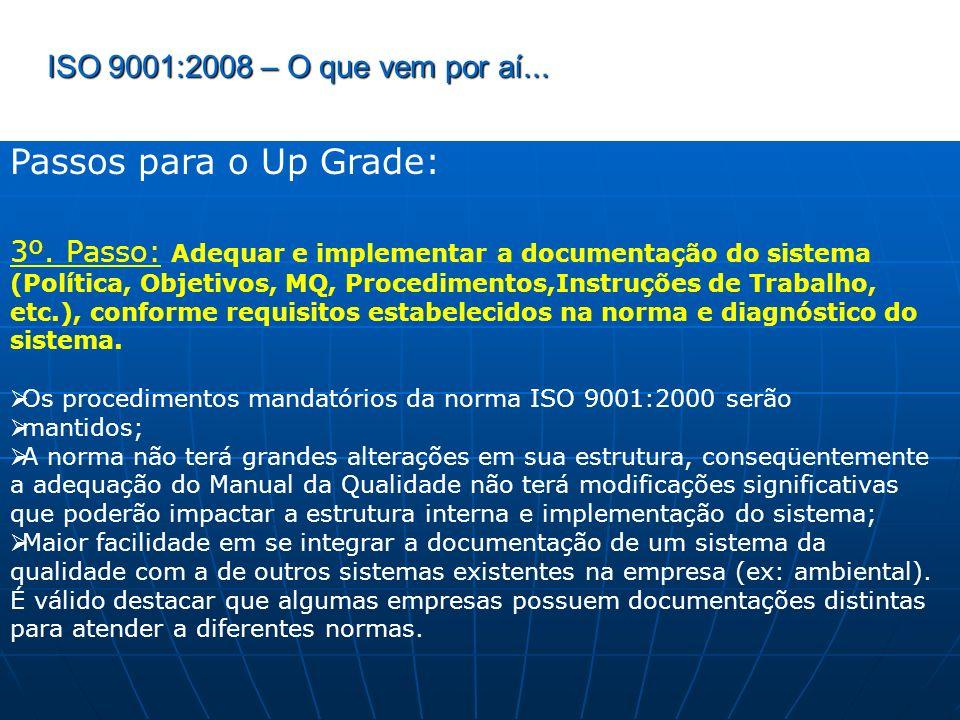 ISO 9001:2008 – O que vem por aí... Passos para o Up Grade: 3º. Passo: Adequar e implementar a documentação do sistema (Política, Objetivos, MQ, Proce