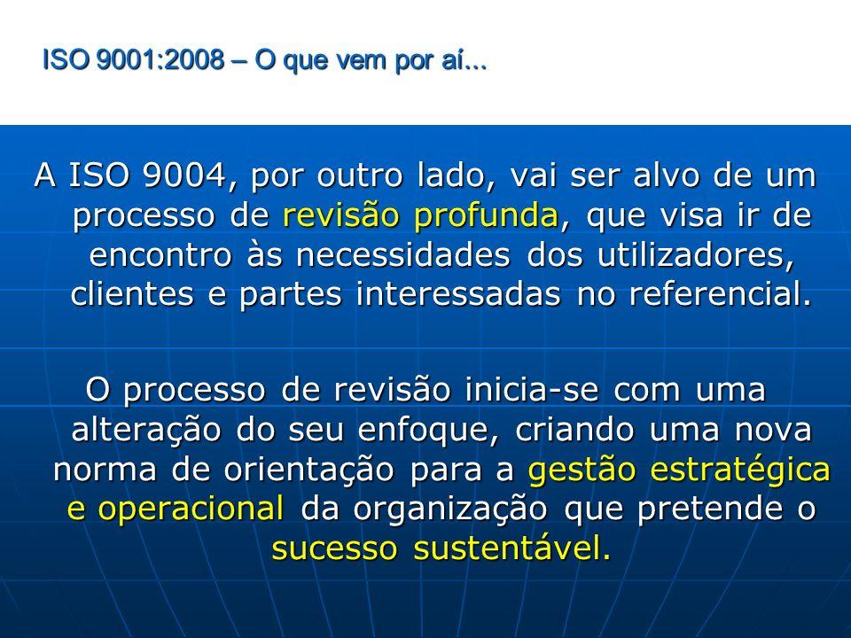 ISO 9001:2008 – O que vem por aí... A ISO 9004, por outro lado, vai ser alvo de um processo de revisão profunda, que visa ir de encontro às necessidad