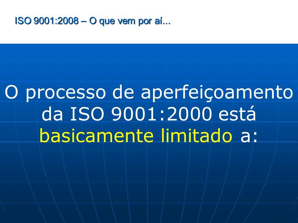 ISO 9001:2008 – O que vem por aí... O processo de aperfeiçoamento da ISO 9001:2000 está basicamente limitado a: