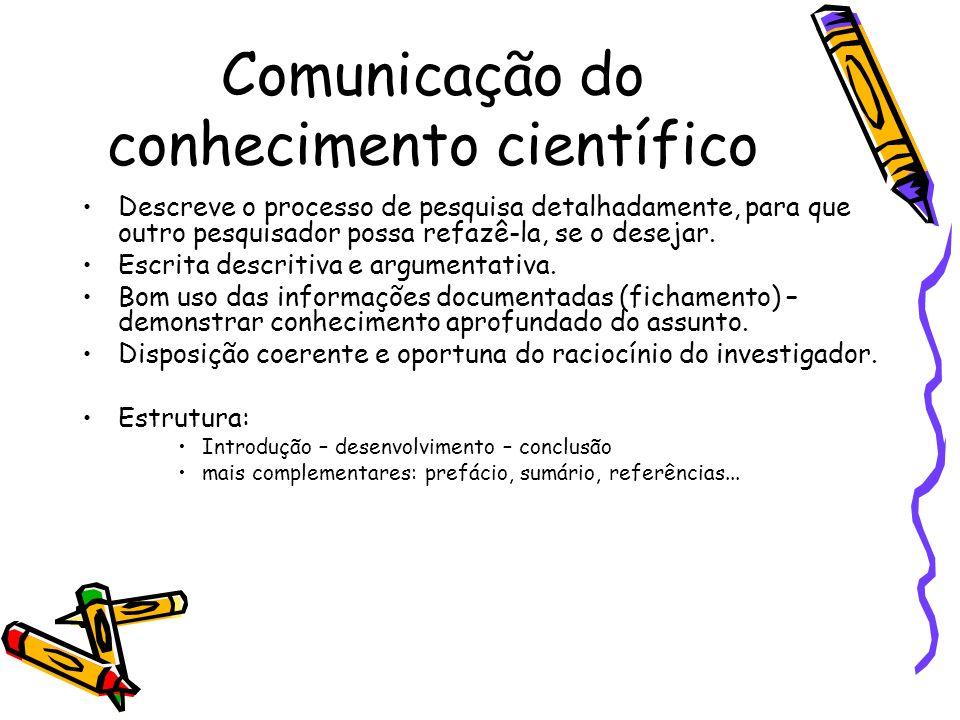 Comunicação do conhecimento científico Descreve o processo de pesquisa detalhadamente, para que outro pesquisador possa refazê-la, se o desejar.