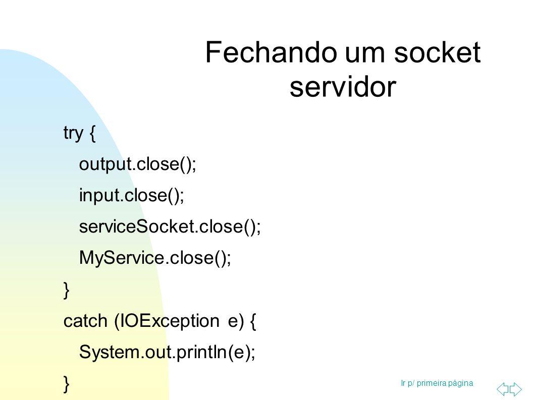 Ir p/ primeira página Fechando um socket servidor try { output.close(); input.close(); serviceSocket.close(); MyService.close(); } catch (IOException