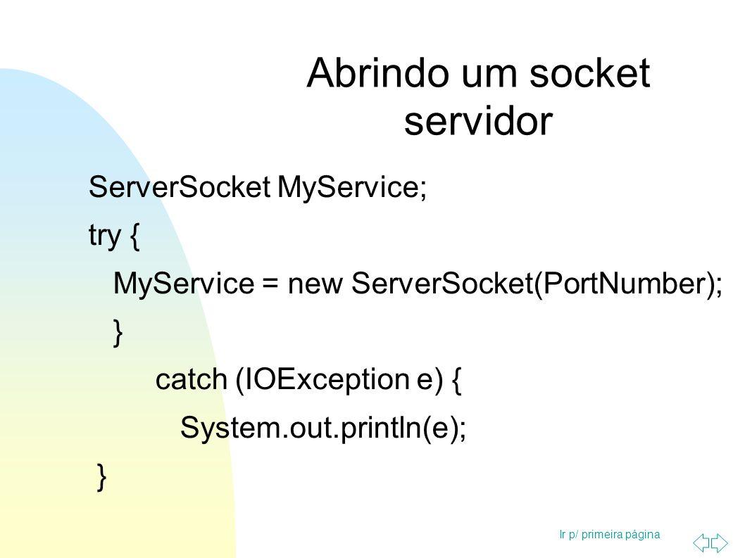 Ir p/ primeira página Abrindo um socket servidor Socket serviceSocket = null; try { serviceSocket = MyService.accept(); } catch (IOException e) { System.out.println(e); }