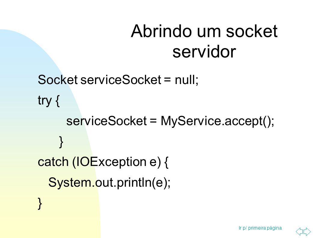 Ir p/ primeira página Abrindo um socket servidor Socket serviceSocket = null; try { serviceSocket = MyService.accept(); } catch (IOException e) { Syst