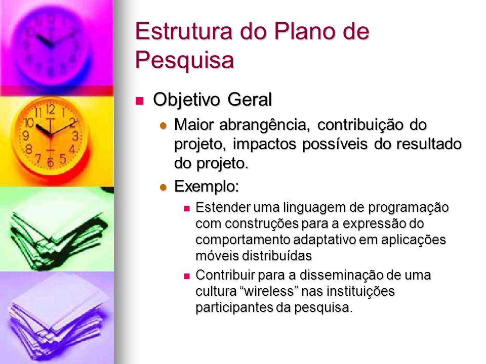 Estrutura do Plano de Pesquisa Objetivo Geral Objetivo Geral Maior abrangência, contribuição do projeto, impactos possíveis do resultado do projeto.