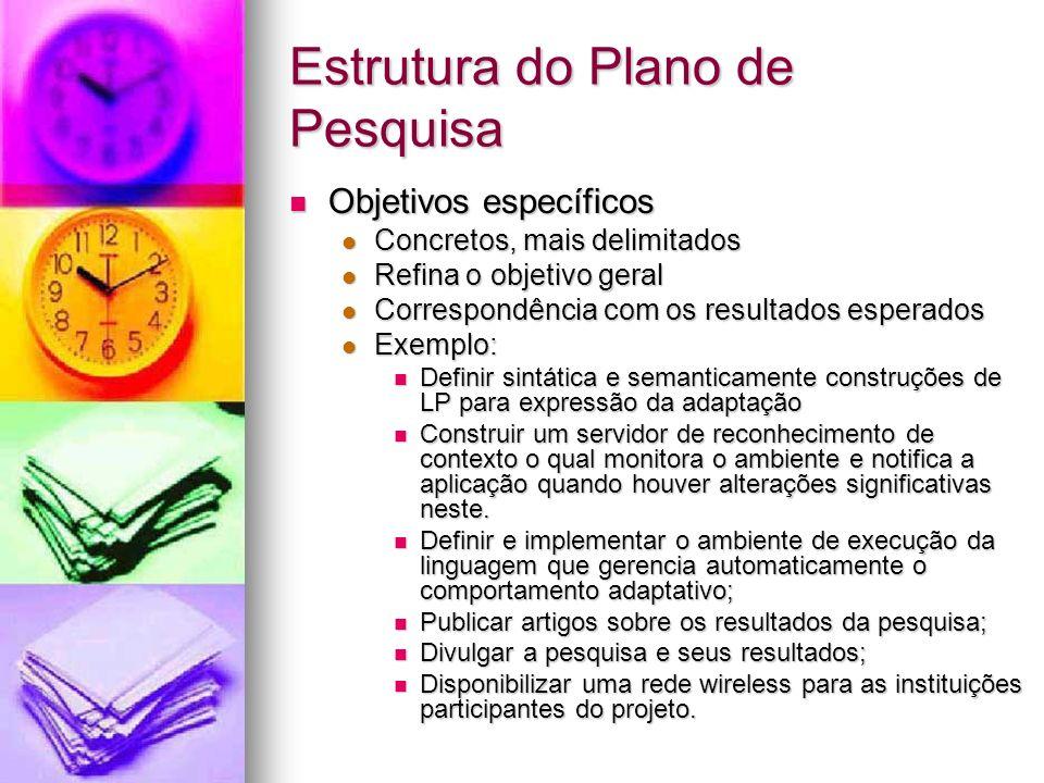 Estrutura do Plano de Pesquisa Objetivos específicos Objetivos específicos Concretos, mais delimitados Concretos, mais delimitados Refina o objetivo g