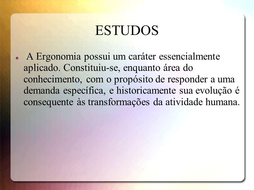 ESTUDOS A Ergonomia possui um caráter essencialmente aplicado. Constituiu-se, enquanto área do conhecimento, com o propósito de responder a uma demand