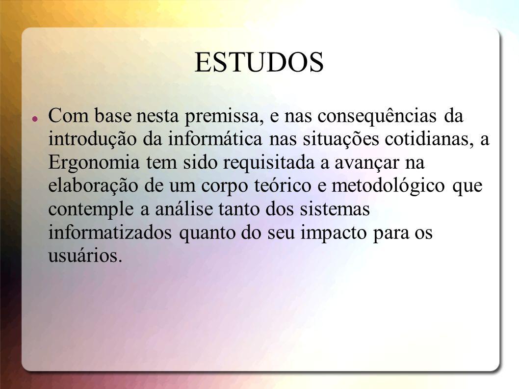 ESTUDOS Com base nesta premissa, e nas consequências da introdução da informática nas situações cotidianas, a Ergonomia tem sido requisitada a avançar
