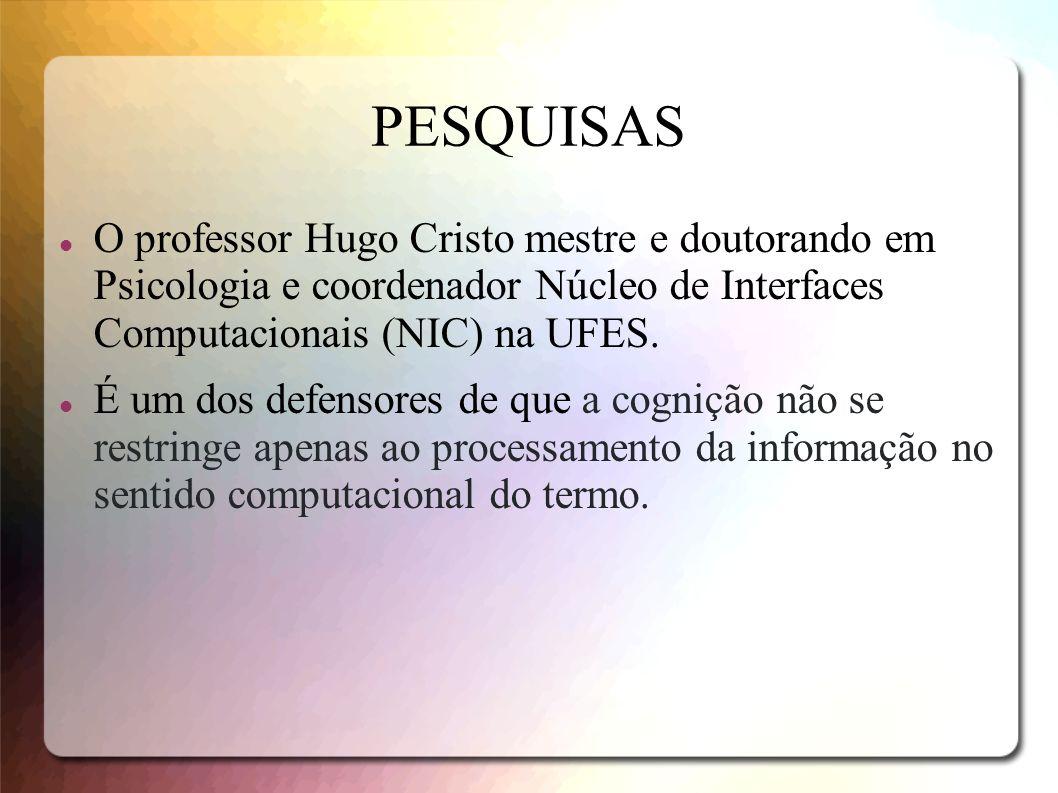 PESQUISAS O professor Hugo Cristo mestre e doutorando em Psicologia e coordenador Núcleo de Interfaces Computacionais (NIC) na UFES. É um dos defensor