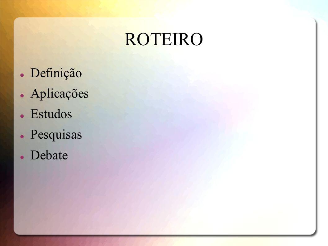 ROTEIRO Definição Aplicações Estudos Pesquisas Debate