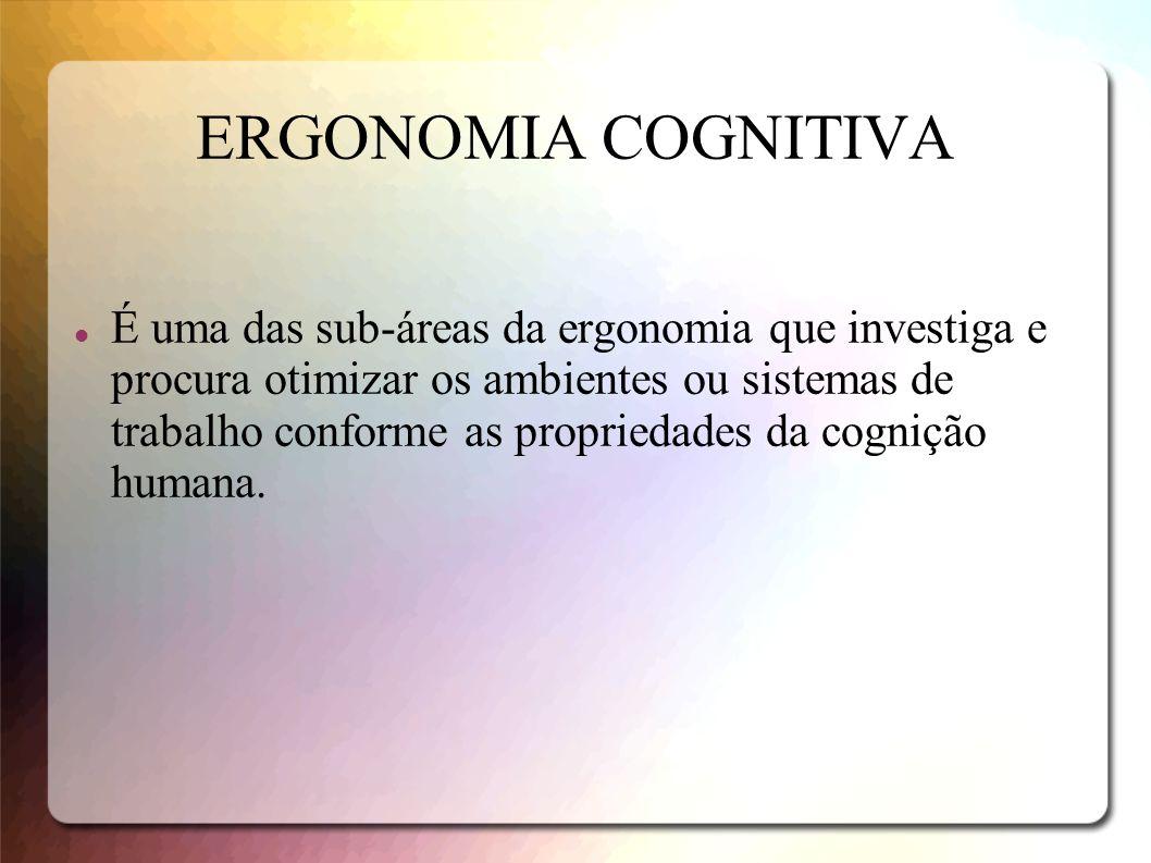 ERGONOMIA COGNITIVA É uma das sub-áreas da ergonomia que investiga e procura otimizar os ambientes ou sistemas de trabalho conforme as propriedades da