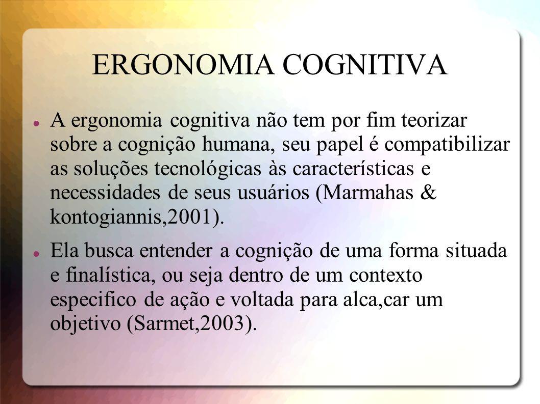 ERGONOMIA COGNITIVA A ergonomia cognitiva não tem por fim teorizar sobre a cognição humana, seu papel é compatibilizar as soluções tecnológicas às car