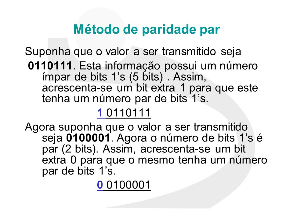 Método de paridade par Suponha que o valor a ser transmitido seja 0110111. Esta informação possui um número ímpar de bits 1s (5 bits). Assim, acrescen