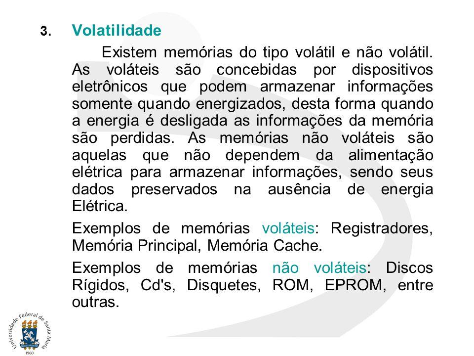 3. Volatilidade Existem memórias do tipo volátil e não volátil. As voláteis são concebidas por dispositivos eletrônicos que podem armazenar informaçõe