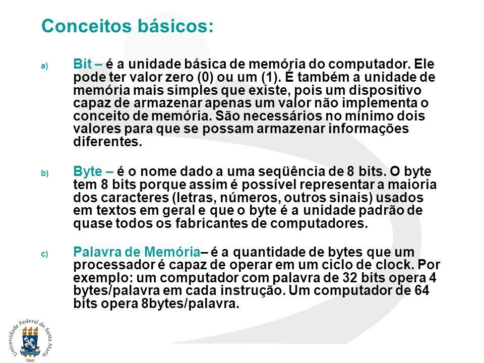 Conceitos básicos: a) Bit – é a unidade básica de memória do computador. Ele pode ter valor zero (0) ou um (1). É também a unidade de memória mais sim