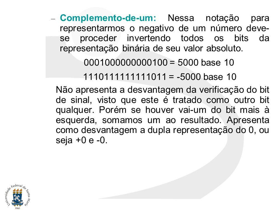 – Complemento-de-um: Nessa notação para representarmos o negativo de um número deve- se proceder invertendo todos os bits da representação binária de