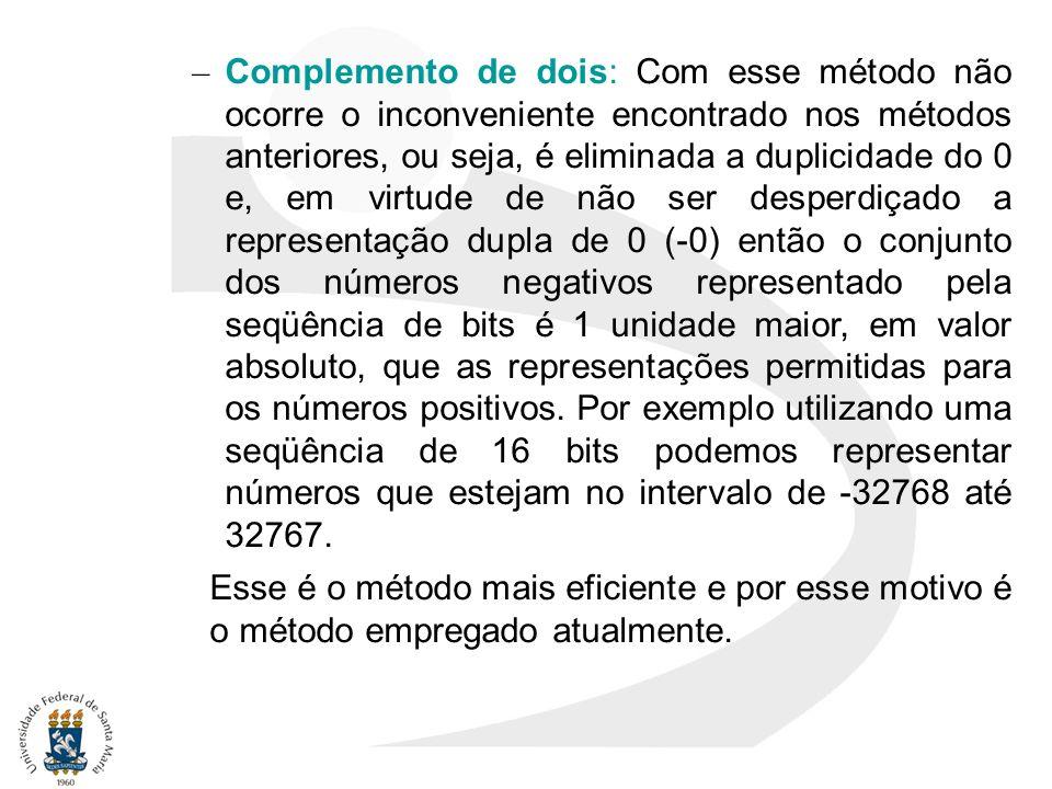 – Complemento de dois: Com esse método não ocorre o inconveniente encontrado nos métodos anteriores, ou seja, é eliminada a duplicidade do 0 e, em vir
