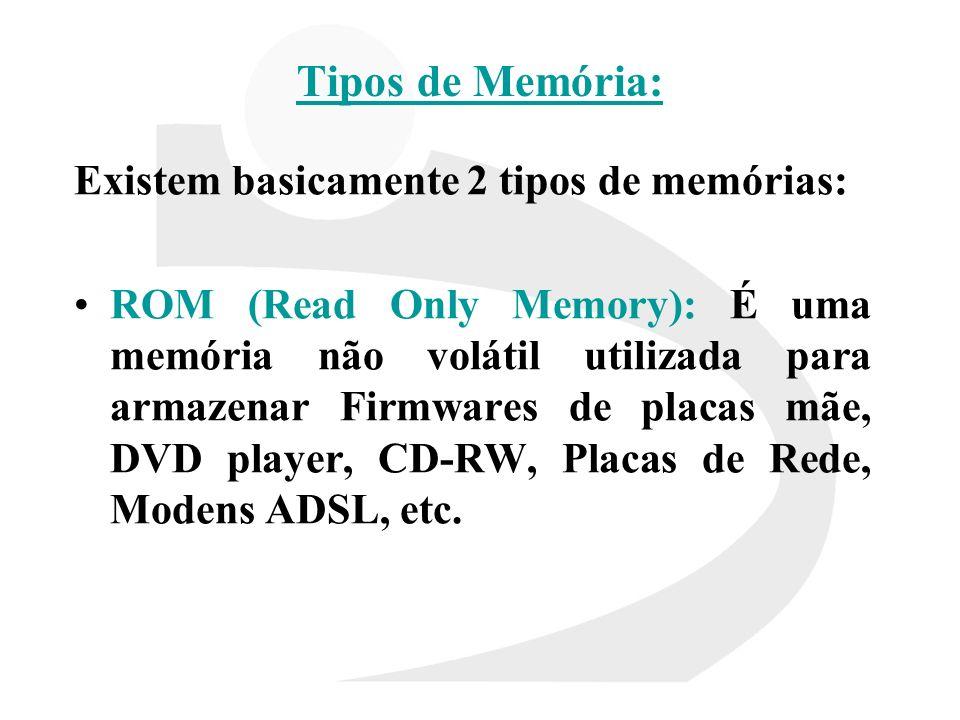 Tipos de Memória: Existem basicamente 2 tipos de memórias: ROM (Read Only Memory): É uma memória não volátil utilizada para armazenar Firmwares de pla