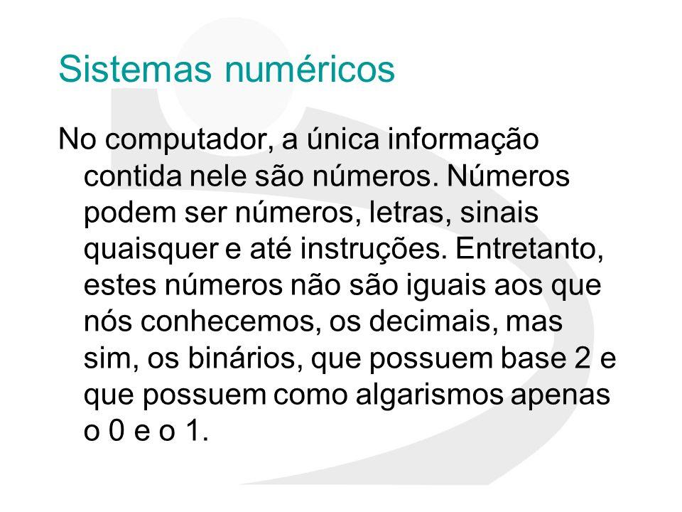 Sistemas numéricos No computador, a única informação contida nele são números. Números podem ser números, letras, sinais quaisquer e até instruções. E