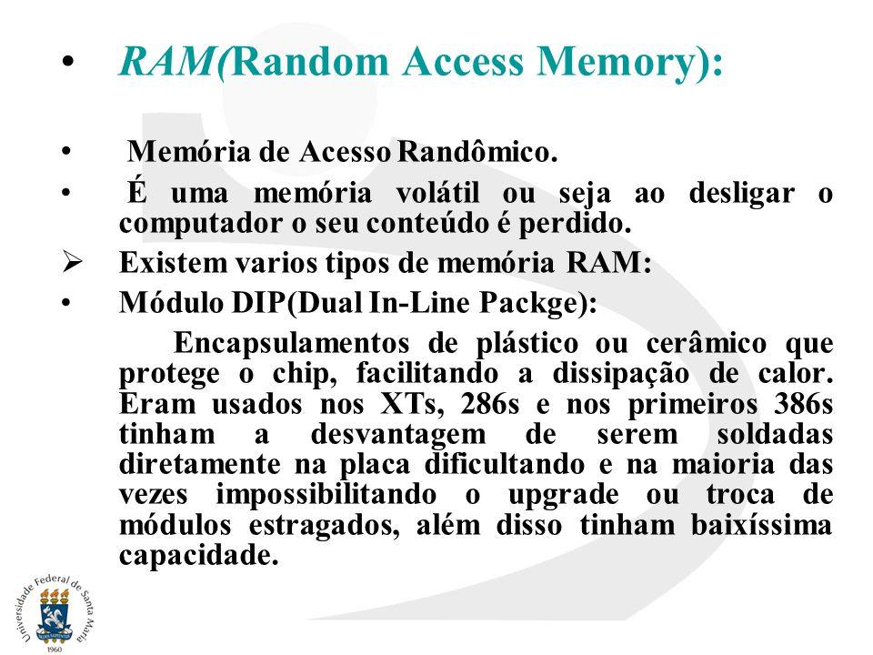 RAM(Random Access Memory): Memória de Acesso Randômico. É uma memória volátil ou seja ao desligar o computador o seu conteúdo é perdido. Existem vario