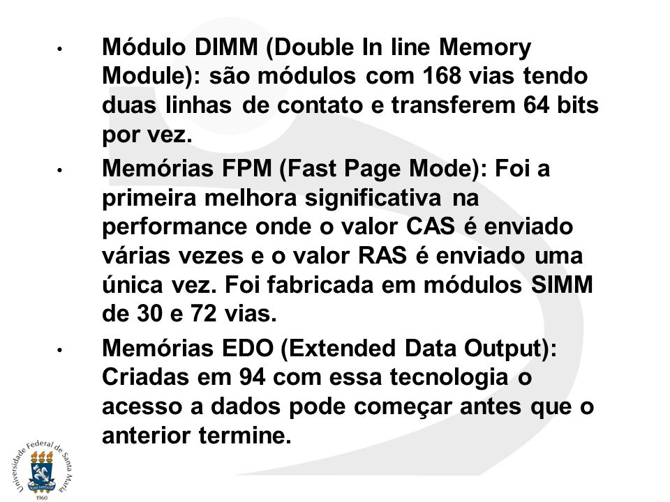 Módulo DIMM (Double In line Memory Module): são módulos com 168 vias tendo duas linhas de contato e transferem 64 bits por vez. Memórias FPM (Fast Pag