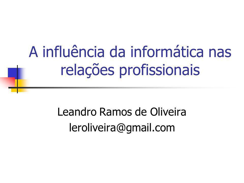 A influência da informática nas relações profissionais Leandro Ramos de Oliveira leroliveira@gmail.com