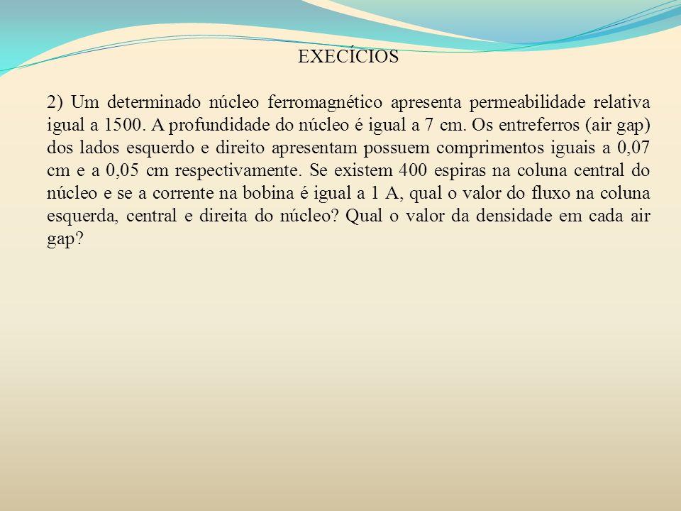 2) Um determinado núcleo ferromagnético apresenta permeabilidade relativa igual a 1500. A profundidade do núcleo é igual a 7 cm. Os entreferros (air g