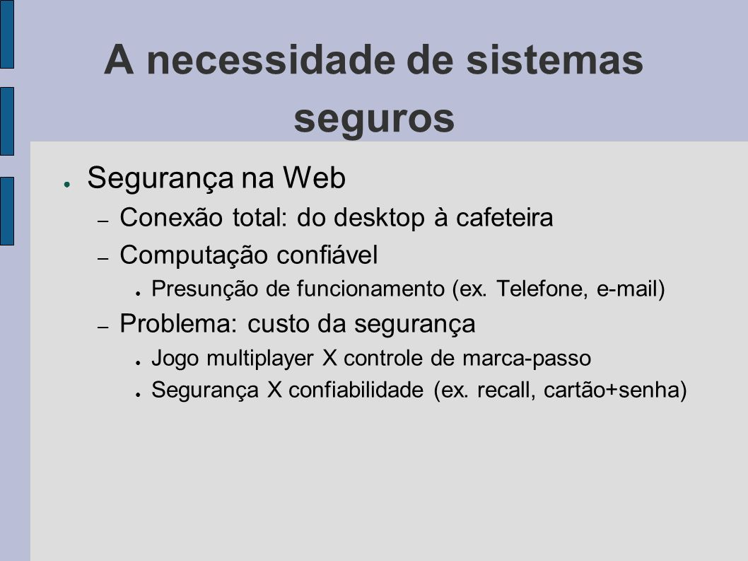 A necessidade de sistemas seguros Segurança na Web – Conexão total: do desktop à cafeteira – Computação confiável Presunção de funcionamento (ex. Tele